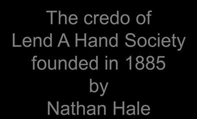 Yhteisövoima ja aktiivinen kansalaisuus The credo of Lend A Hand Society founded in 1885 by Nathan Hale I am only one but at least I am one I cannot do everything But I still can do something And